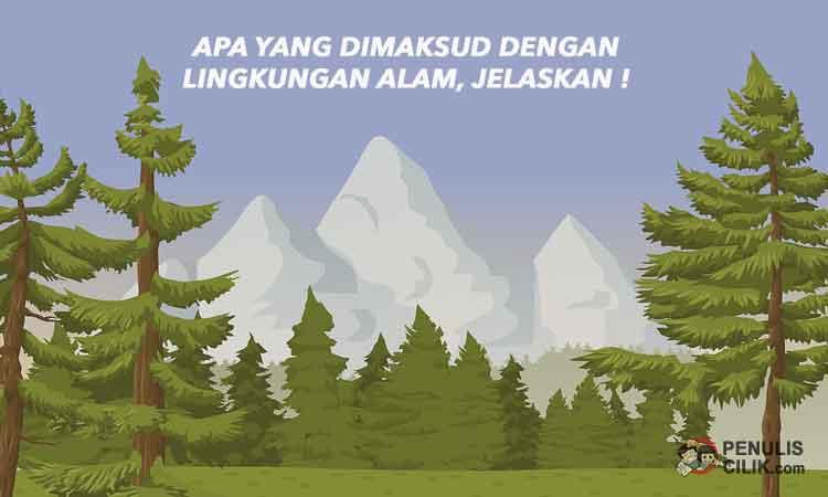 Apa yang dimaksud dengan lingkungan alam dan contohnya ...